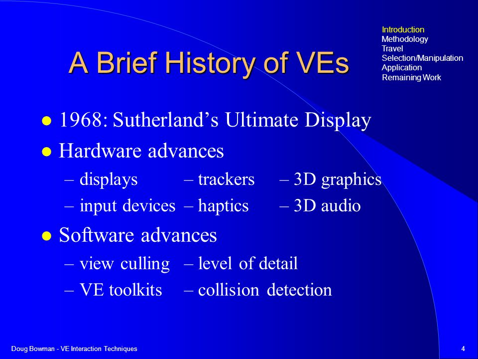 Doug Bowman - VE Interaction Techniques4 A Brief History of VEs 1968: Sutherlands Ultimate Display Hardware advances –displays– trackers– 3D graphics –input devices– haptics– 3D audio Software advances –view culling– level of detail –VE toolkits– collision detection Introduction Methodology Travel Selection/Manipulation Application Remaining Work