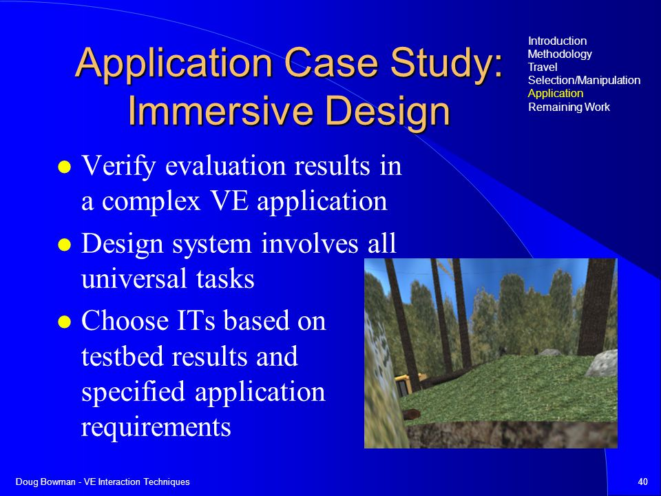 Doug Bowman - VE Interaction Techniques40 Application Case Study: Immersive Design Verify evaluation results in a complex VE application Design system involves all universal tasks Choose ITs based on testbed results and specified application requirements Introduction Methodology Travel Selection/Manipulation Application Remaining Work