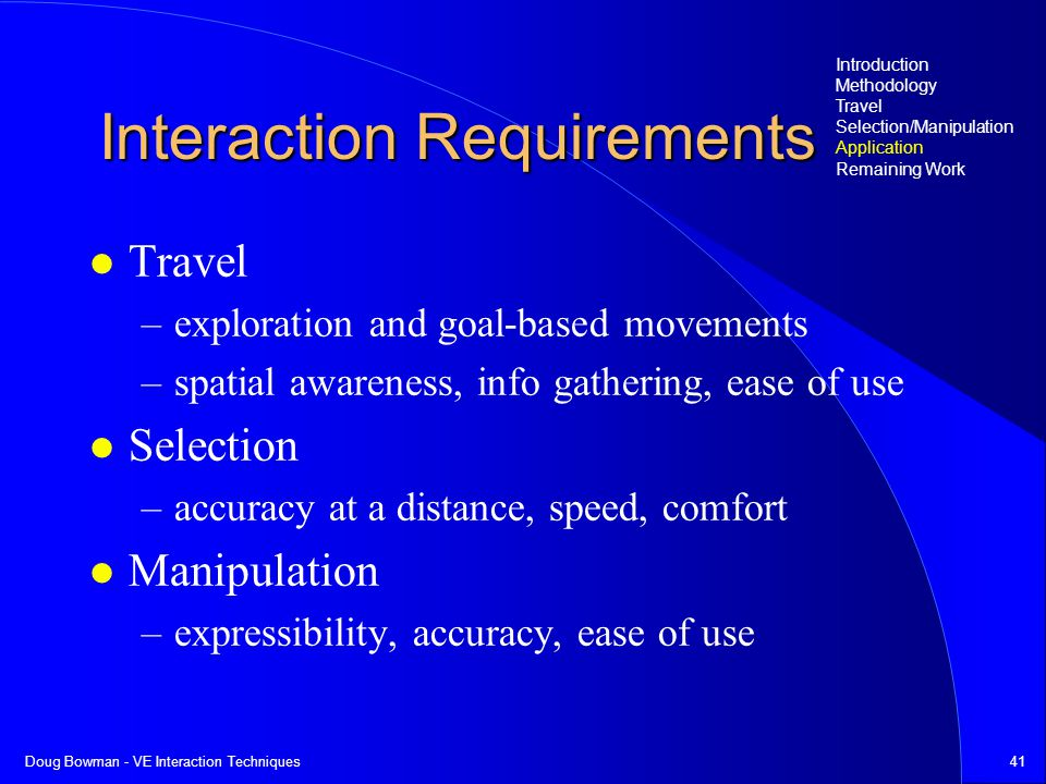 Doug Bowman - VE Interaction Techniques41 Interaction Requirements Travel –exploration and goal-based movements –spatial awareness, info gathering, ease of use Selection –accuracy at a distance, speed, comfort Manipulation –expressibility, accuracy, ease of use Introduction Methodology Travel Selection/Manipulation Application Remaining Work