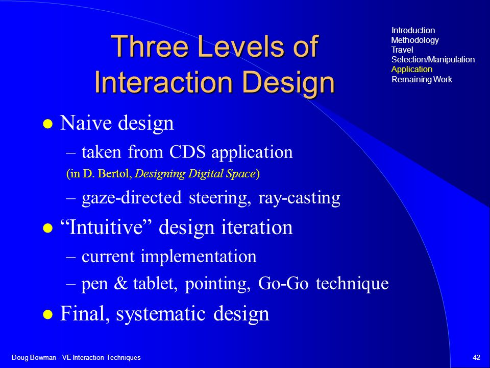 Doug Bowman - VE Interaction Techniques42 Three Levels of Interaction Design Naive design –taken from CDS application (in D.