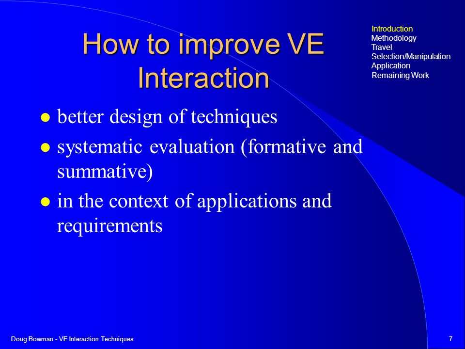 Doug Bowman - VE Interaction Techniques7 How to improve VE Interaction better design of techniques systematic evaluation (formative and summative) in the context of applications and requirements Introduction Methodology Travel Selection/Manipulation Application Remaining Work