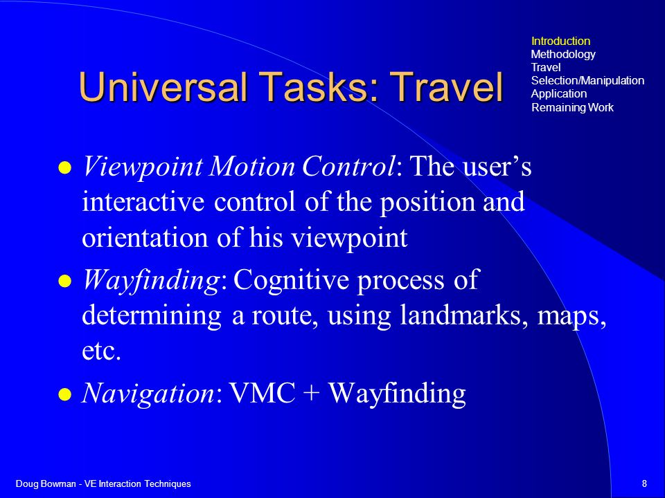 Doug Bowman - VE Interaction Techniques29 Final Framework and Testbed Rework taxonomy to be more general –task analysis: 2 basic position-setting methods are specifying destination, specifying trajectory –distinction allows better fitting of techniques VMC Testbed –still in design stage –based on evaluation framework Introduction Methodology Travel Selection/Manipulation Application Remaining Work