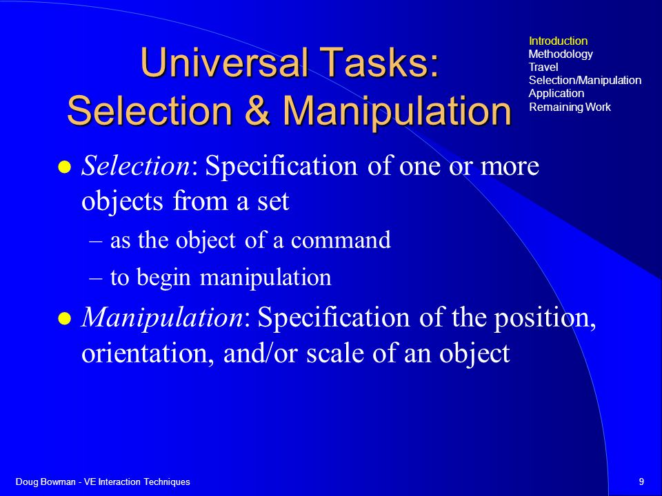 Doug Bowman - VE Interaction Techniques9 Universal Tasks: Selection & Manipulation Selection: Specification of one or more objects from a set –as the object of a command –to begin manipulation Manipulation: Specification of the position, orientation, and/or scale of an object Introduction Methodology Travel Selection/Manipulation Application Remaining Work