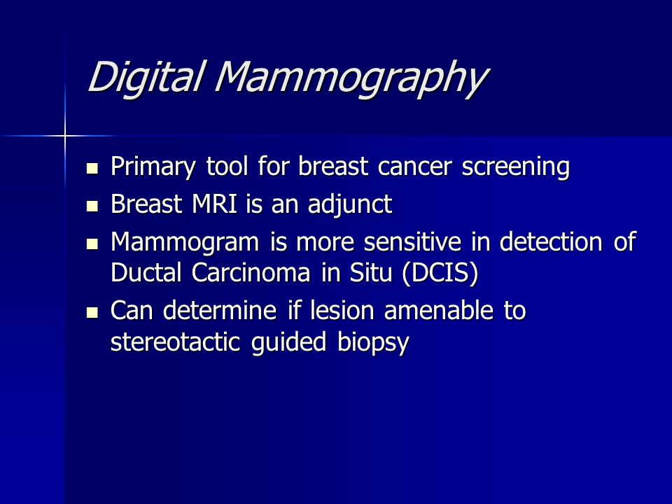 Digital Mammography Primary tool for breast cancer screening Primary tool for breast cancer screening Breast MRI is an adjunct Breast MRI is an adjunc