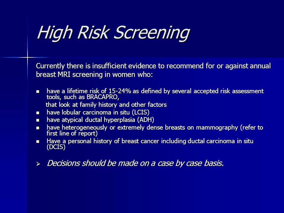 High Risk Screening Currently there is insufficient evidence to recommend for or against annual breast MRI screening in women who: have a lifetime ris
