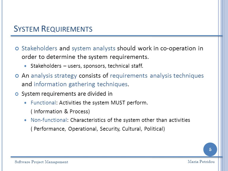 S YSTEM R EQUIREMENTS Software Project Management 5 Maria Petridou Stakeholders and system analysts should work in co-operation in order to determine