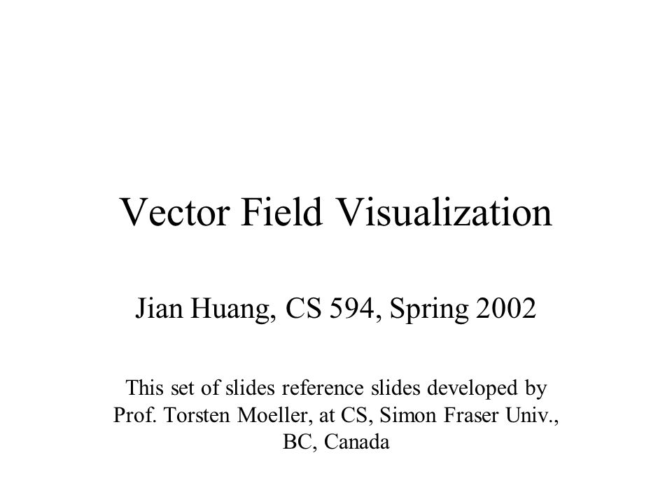 Vector Field Visualization Jian Huang, CS 594, Spring 2002 This set of slides reference slides developed by Prof.