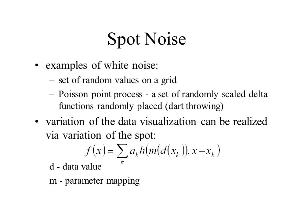 Spot Noise examples of white noise: –set of random values on a grid –Poisson point process - a set of randomly scaled delta functions randomly placed (dart throwing) variation of the data visualization can be realized via variation of the spot: d - data value m - parameter mapping