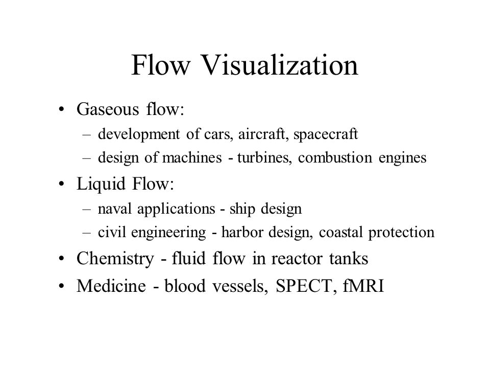 Flow Visualization Gaseous flow: –development of cars, aircraft, spacecraft –design of machines - turbines, combustion engines Liquid Flow: –naval applications - ship design –civil engineering - harbor design, coastal protection Chemistry - fluid flow in reactor tanks Medicine - blood vessels, SPECT, fMRI