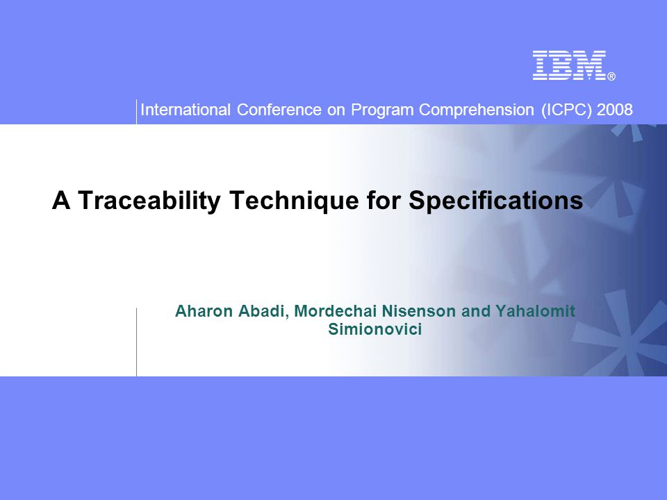 International Conference on Program Comprehension (ICPC) 2008 A Traceability Technique for Specifications Aharon Abadi, Mordechai Nisenson and Yahalomit Simionovici