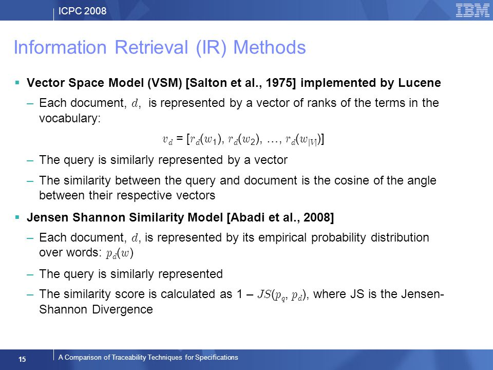 ICPC 2008 15 A Comparison of Traceability Techniques for Specifications Information Retrieval (IR) Methods Vector Space Model (VSM) [Salton et al., 1975] implemented by Lucene –Each document, d, is represented by a vector of ranks of the terms in the vocabulary: v d = [ r d ( w 1 ), r d ( w 2 ), …, r d ( w | V | )] –The query is similarly represented by a vector –The similarity between the query and document is the cosine of the angle between their respective vectors Jensen Shannon Similarity Model [Abadi et al., 2008] –Each document, d, is represented by its empirical probability distribution over words: p d ( w ) –The query is similarly represented –The similarity score is calculated as 1 – JS ( p q, p d ), where JS is the Jensen- Shannon Divergence