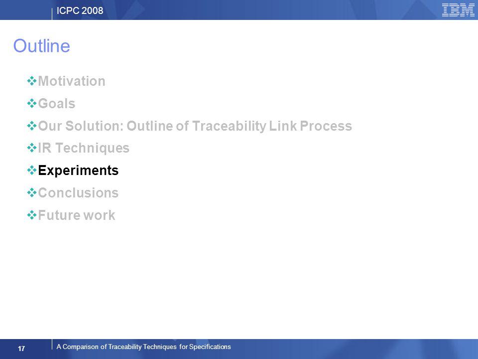 ICPC 2008 17 A Comparison of Traceability Techniques for Specifications Outline Motivation Goals Our Solution: Outline of Traceability Link Process IR Techniques Experiments Conclusions Future work