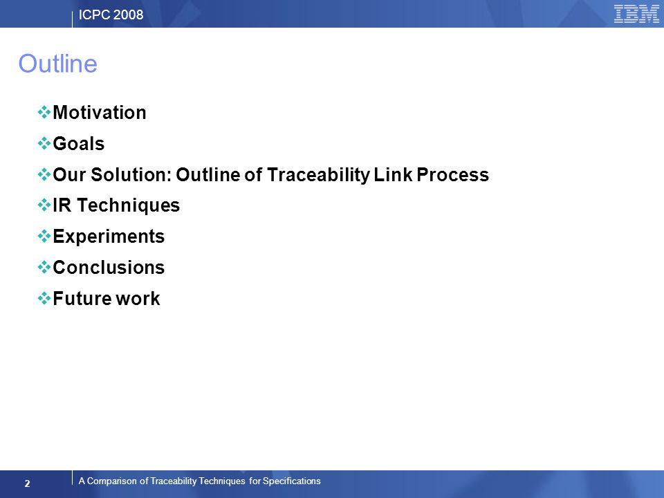 ICPC 2008 2 A Comparison of Traceability Techniques for Specifications Outline Motivation Goals Our Solution: Outline of Traceability Link Process IR Techniques Experiments Conclusions Future work