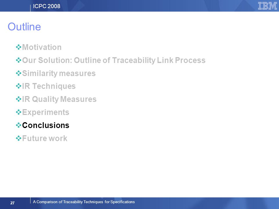 ICPC 2008 27 A Comparison of Traceability Techniques for Specifications Outline Motivation Our Solution: Outline of Traceability Link Process Similarity measures IR Techniques IR Quality Measures Experiments Conclusions Future work
