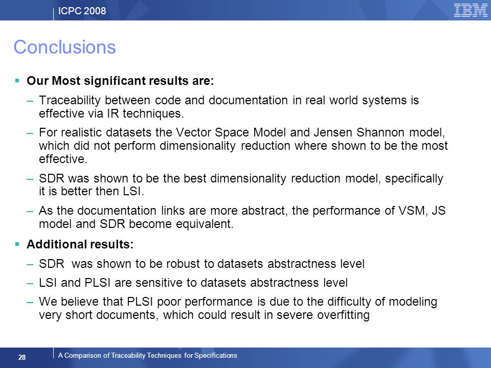 ICPC 2008 28 A Comparison of Traceability Techniques for Specifications Conclusions Our Most significant results are: –Traceability between code and documentation in real world systems is effective via IR techniques.