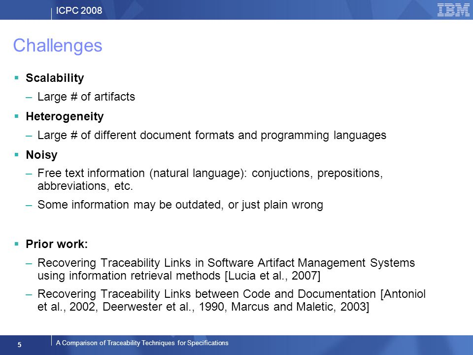 ICPC 2008 5 A Comparison of Traceability Techniques for Specifications Challenges Scalability –Large # of artifacts Heterogeneity –Large # of different document formats and programming languages Noisy –Free text information (natural language): conjuctions, prepositions, abbreviations, etc.