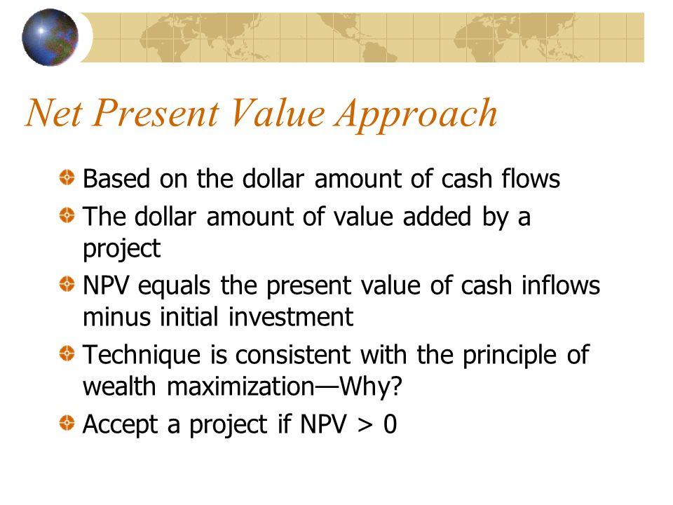 Net Present Value Approach Based on the dollar amount of cash flows The dollar amount of value added by a project NPV equals the present value of cash inflows minus initial investment Technique is consistent with the principle of wealth maximizationWhy.