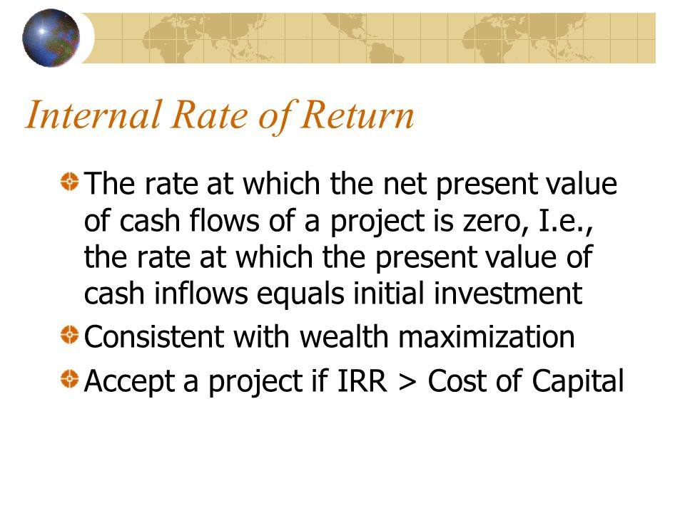 Internal Rate of Return The rate at which the net present value of cash flows of a project is zero, I.e., the rate at which the present value of cash inflows equals initial investment Consistent with wealth maximization Accept a project if IRR > Cost of Capital