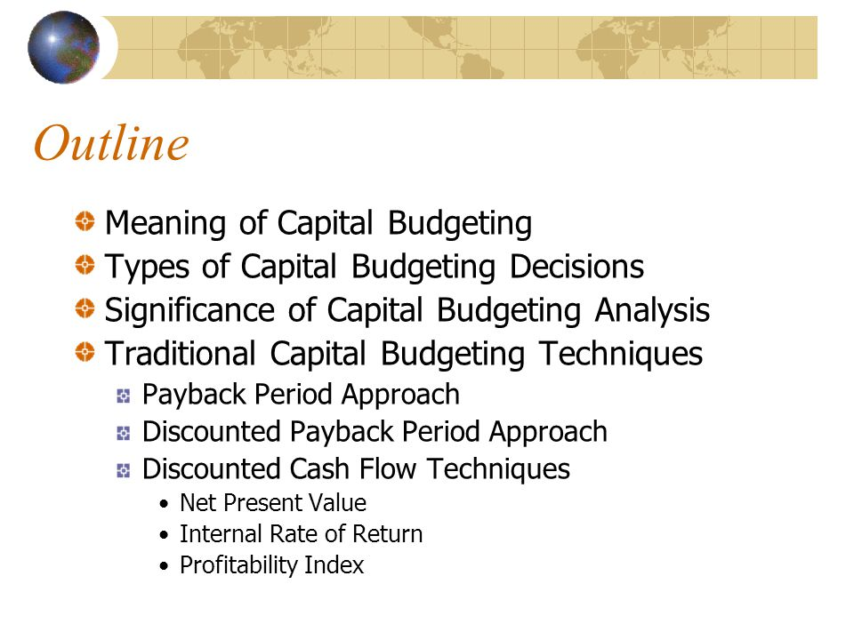 Outline Meaning of Capital Budgeting Types of Capital Budgeting Decisions Significance of Capital Budgeting Analysis Traditional Capital Budgeting Techniques Payback Period Approach Discounted Payback Period Approach Discounted Cash Flow Techniques Net Present Value Internal Rate of Return Profitability Index