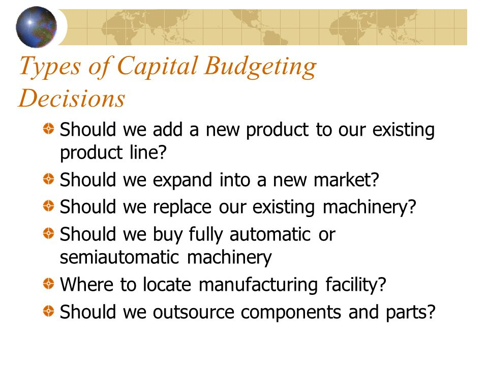 Types of Capital Budgeting Decisions Should we add a new product to our existing product line.