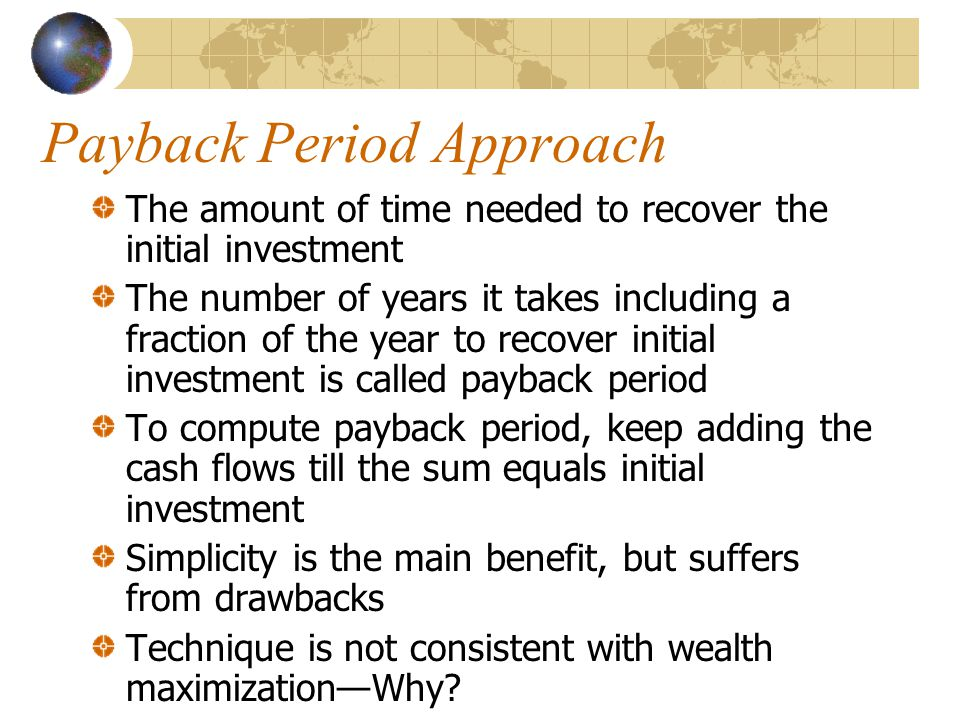 Payback Period Approach The amount of time needed to recover the initial investment The number of years it takes including a fraction of the year to recover initial investment is called payback period To compute payback period, keep adding the cash flows till the sum equals initial investment Simplicity is the main benefit, but suffers from drawbacks Technique is not consistent with wealth maximizationWhy