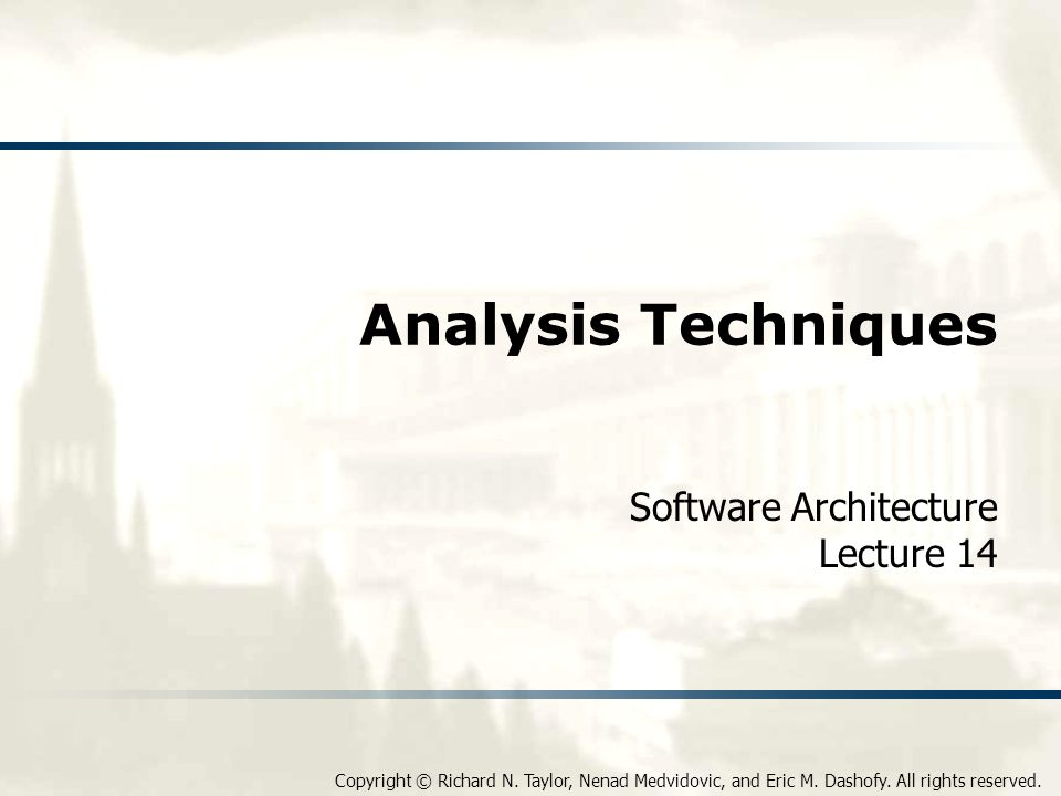 Copyright © Richard N. Taylor, Nenad Medvidovic, and Eric M. Dashofy. All rights reserved. Analysis Techniques Software Architecture Lecture 14