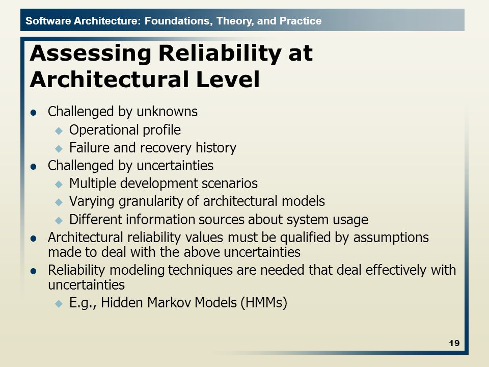 Software Architecture: Foundations, Theory, and Practice Assessing Reliability at Architectural Level Challenged by unknowns u Operational profile u F