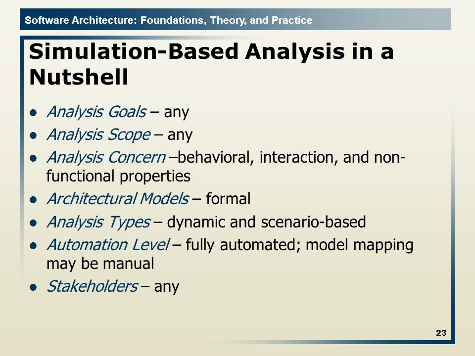 Software Architecture: Foundations, Theory, and Practice Simulation-Based Analysis in a Nutshell Analysis Goals – any Analysis Scope – any Analysis Co