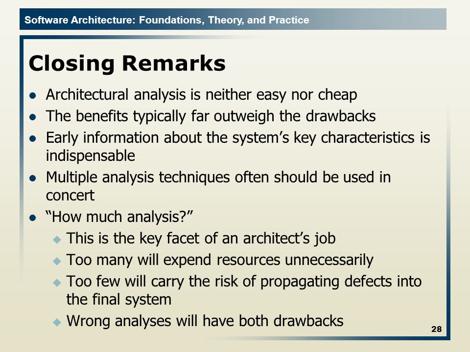 Software Architecture: Foundations, Theory, and Practice Closing Remarks Architectural analysis is neither easy nor cheap The benefits typically far o