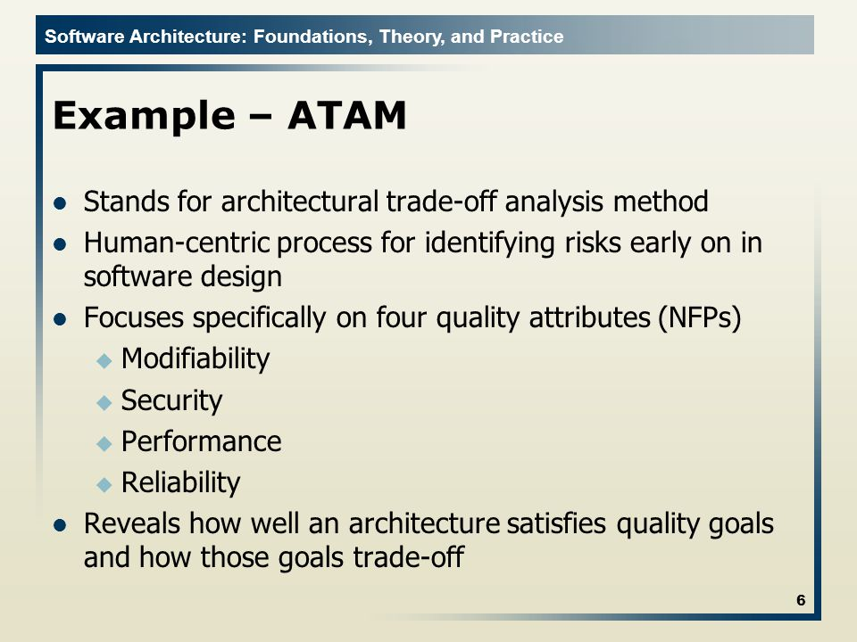 Software Architecture: Foundations, Theory, and Practice Example – ATAM Stands for architectural trade-off analysis method Human-centric process for i