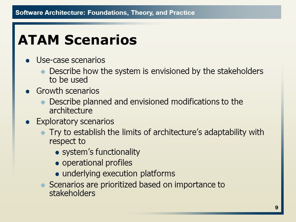 Software Architecture: Foundations, Theory, and Practice ATAM Scenarios Use-case scenarios u Describe how the system is envisioned by the stakeholders