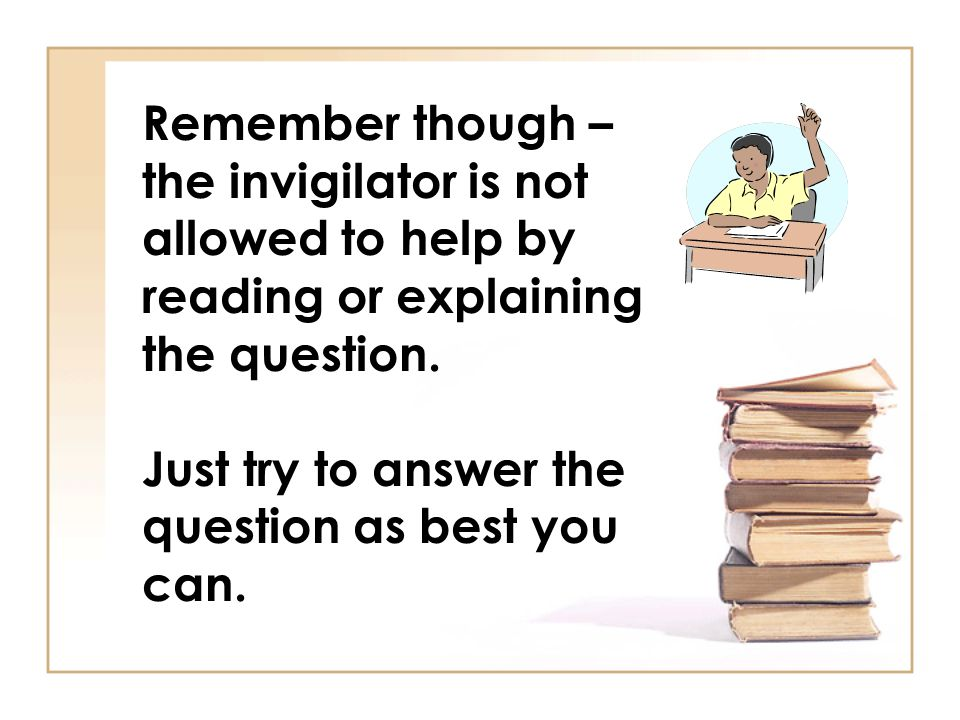 Remember though – the invigilator is not allowed to help by reading or explaining the question. Just try to answer the question as best you can.