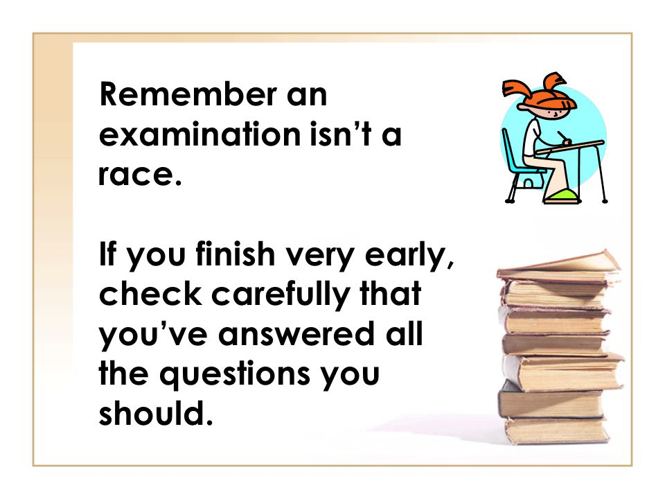 Remember an examination isnt a race. If you finish very early, check carefully that youve answered all the questions you should.