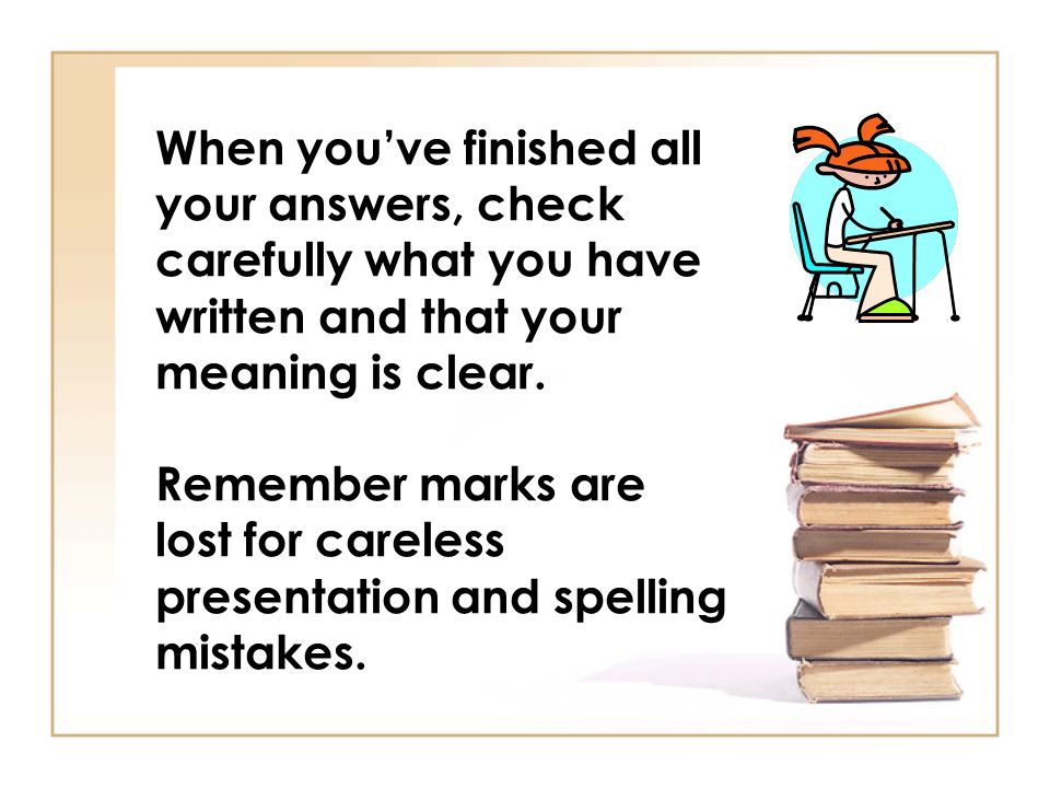 When youve finished all your answers, check carefully what you have written and that your meaning is clear. Remember marks are lost for careless prese
