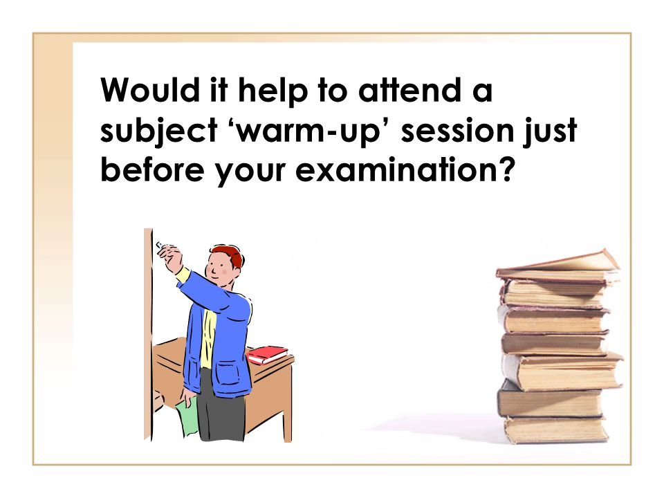 Would it help to attend a subject warm-up session just before your examination?