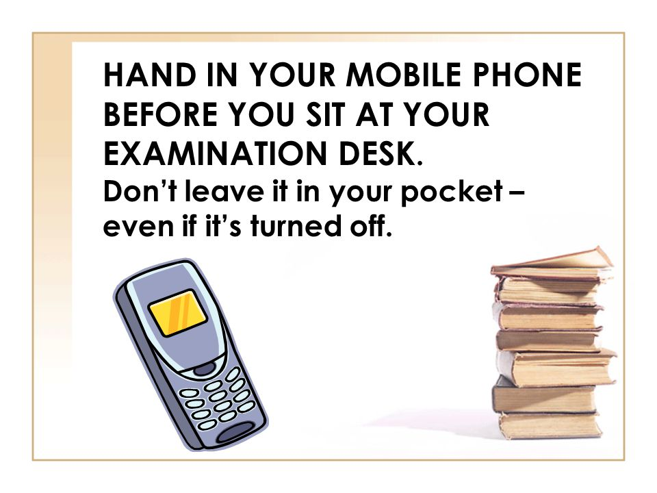 HAND IN YOUR MOBILE PHONE BEFORE YOU SIT AT YOUR EXAMINATION DESK. Dont leave it in your pocket – even if its turned off.