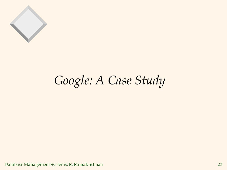 Database Management Systems, R. Ramakrishnan23 Google: A Case Study