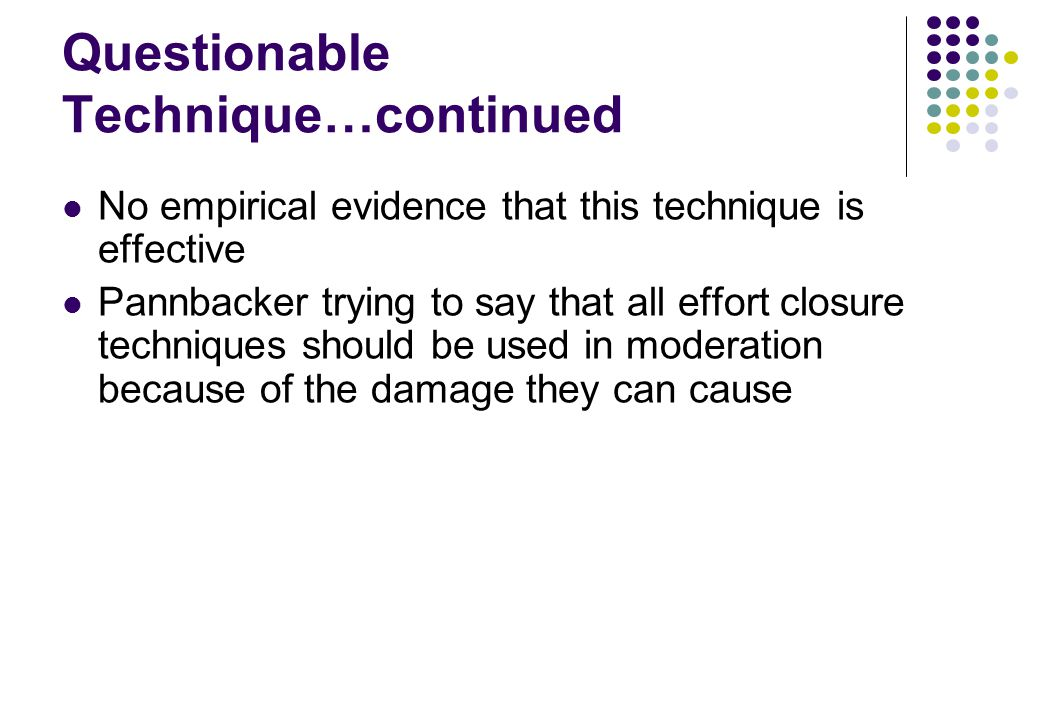 Questionable Technique…continued No empirical evidence that this technique is effective Pannbacker trying to say that all effort closure techniques sh