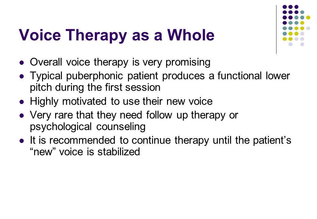 Voice Therapy as a Whole Overall voice therapy is very promising Typical puberphonic patient produces a functional lower pitch during the first sessio