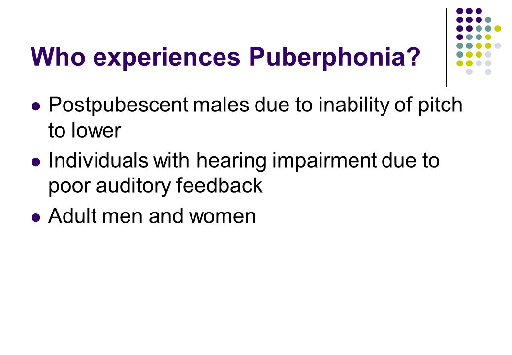 Who experiences Puberphonia? Postpubescent males due to inability of pitch to lower Individuals with hearing impairment due to poor auditory feedback