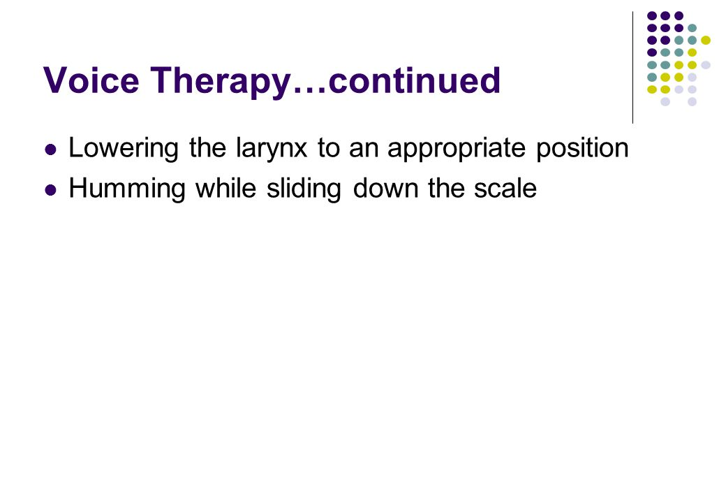 Voice Therapy…continued Lowering the larynx to an appropriate position Humming while sliding down the scale