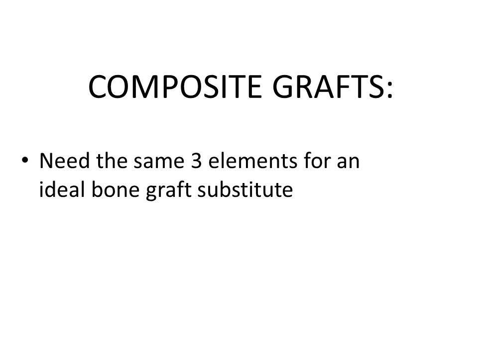 COMPOSITE GRAFTS: Need the same 3 elements for an ideal bone graft substitute