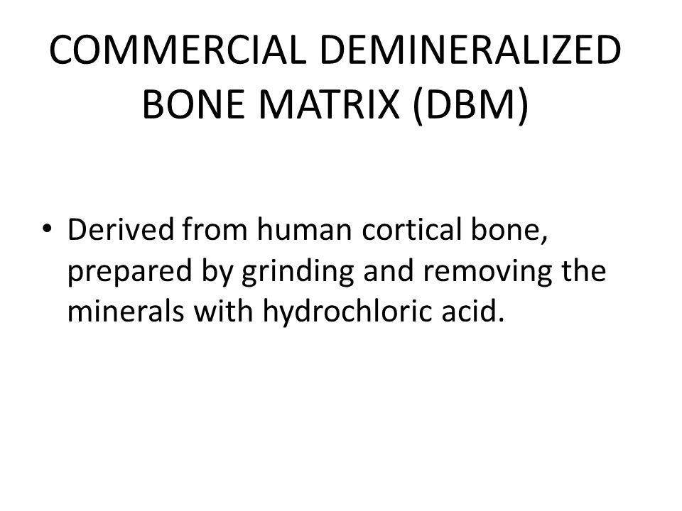 COMMERCIAL DEMINERALIZED BONE MATRIX (DBM) Derived from human cortical bone, prepared by grinding and removing the minerals with hydrochloric acid.