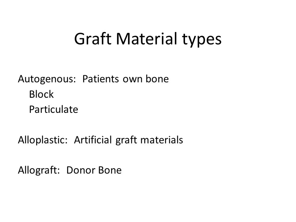 Graft Material types Autogenous: Patients own bone Block Particulate Alloplastic: Artificial graft materials Allograft: Donor Bone