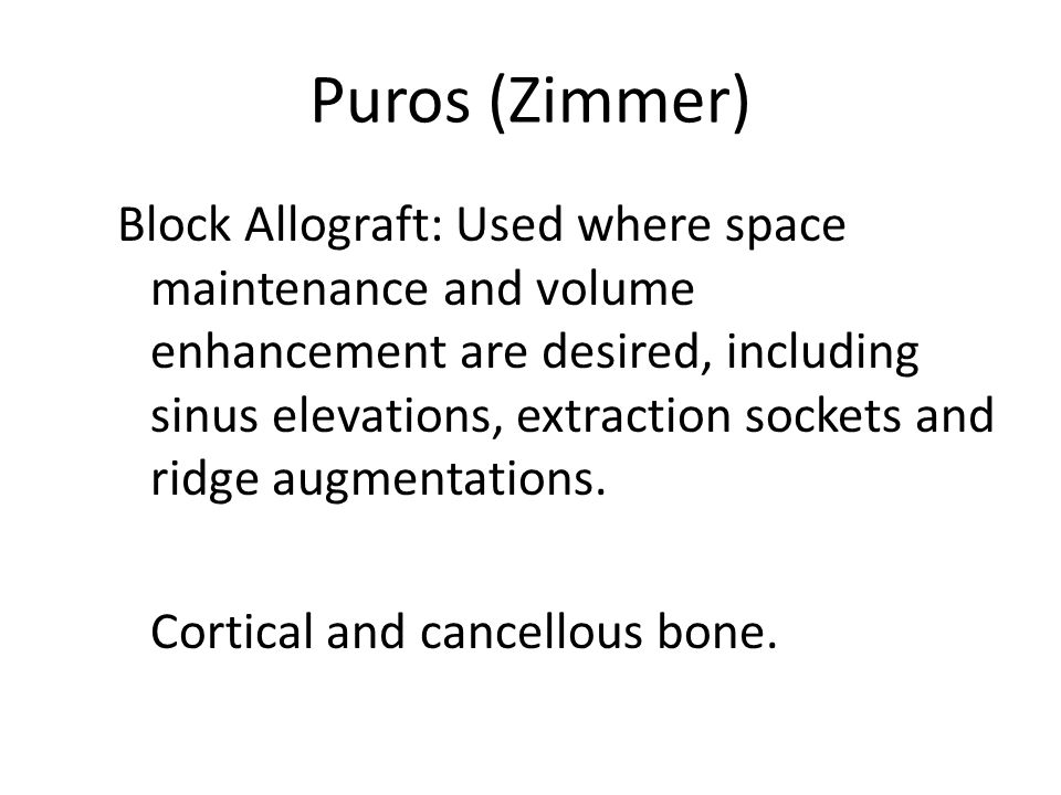 Puros (Zimmer) Block Allograft: Used where space maintenance and volume enhancement are desired, including sinus elevations, extraction sockets and ridge augmentations.