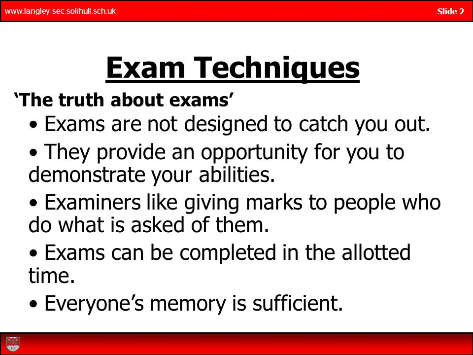 www.langley-sec.solihull.sch.uk Slide 2 Exam Techniques The truth about exams Exams are not designed to catch you out.