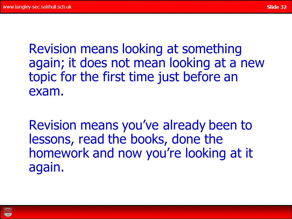 www.langley-sec.solihull.sch.uk Slide 32 Revision means looking at something again; it does not mean looking at a new topic for the first time just before an exam.