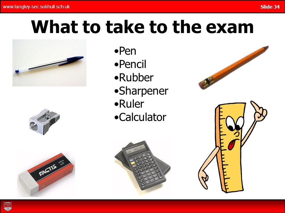www.langley-sec.solihull.sch.uk Slide 34 What to take to the exam Pen Pencil Rubber Sharpener Ruler Calculator