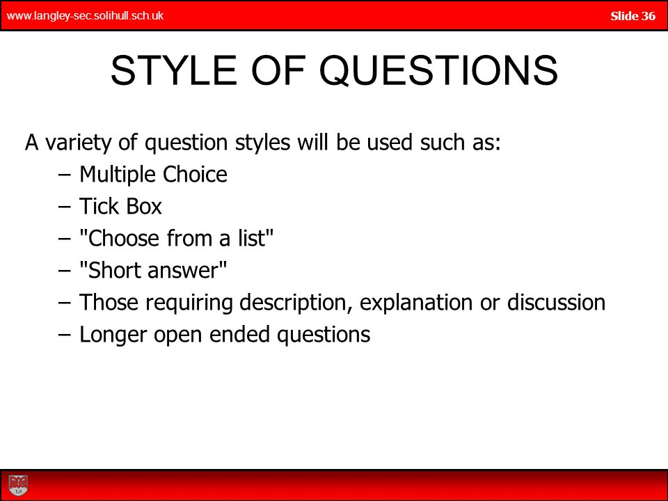 www.langley-sec.solihull.sch.uk Slide 36 STYLE OF QUESTIONS A variety of question styles will be used such as: –Multiple Choice –Tick Box – Choose from a list – Short answer –Those requiring description, explanation or discussion –Longer open ended questions
