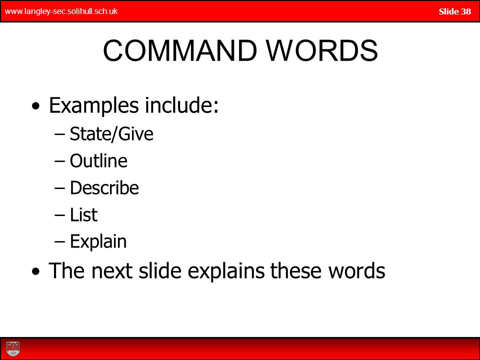 www.langley-sec.solihull.sch.uk Slide 38 COMMAND WORDS Examples include: –State/Give –Outline –Describe –List –Explain The next slide explains these words